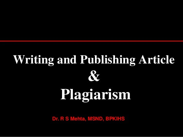 Writing and Publishing Article & Plagiarism 1 Dr. R S Mehta, MSND, BPKIHS