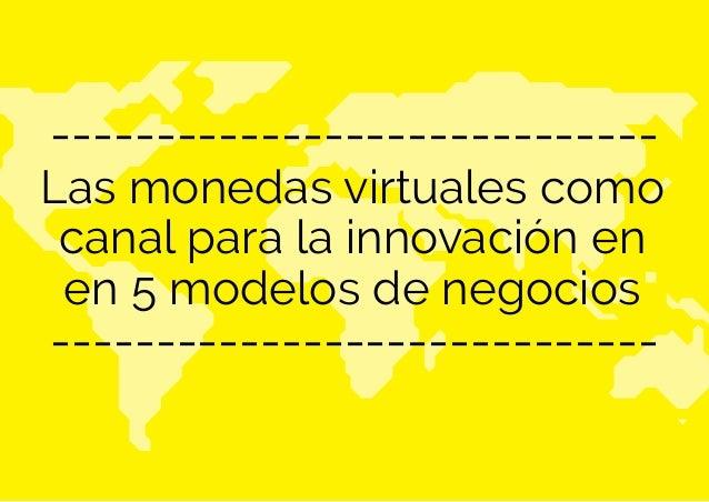 Las monedas virtuales como canal para la innovación en en 5 modelos de negocios ----------------------------- ------------...