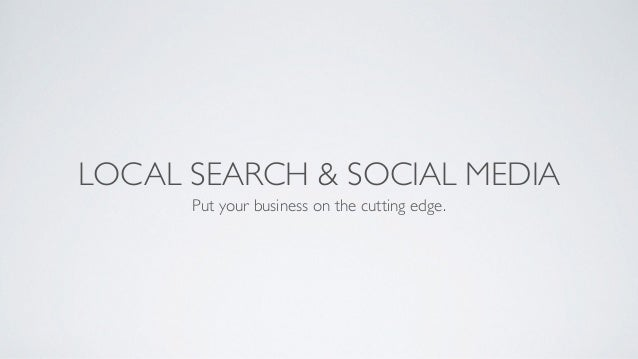 LOCAL SEARCH & SOCIAL MEDIA Put your business on the cutting edge.