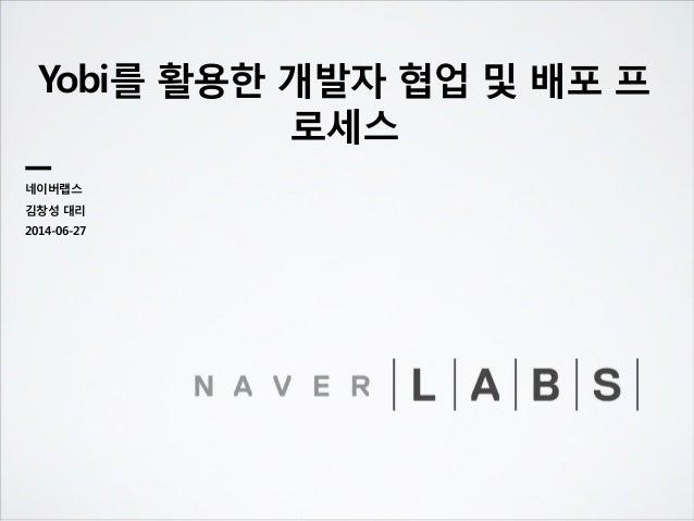 Yobi를 활용한 개발자 협업 및 배포 프 로세스 네이버랩스 김창성 대리 2014-06-27