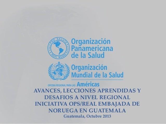 AVANCES, LECCIONES APRENDIDAS Y DESAFIOS A NIVEL REGIONAL INICIATIVA OPS/REAL EMBAJADA DE NORUEGA EN GUATEMALA Guatemala, ...