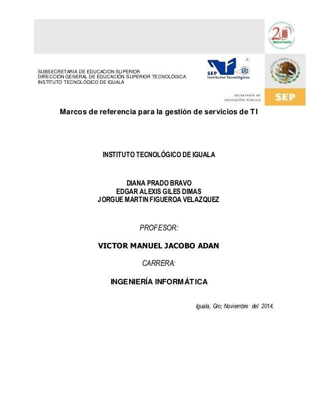Marcos de referencia para la gestión de servicios de TI  INSTITUTO TECNOLÓGICO DE IGUALA  DIANA PRADO BRAVO  EDGAR ALEXIS ...