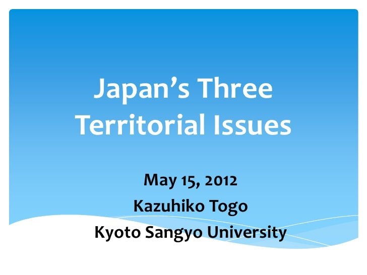 Japan's ThreeTerritorial Issues       May 15, 2012     Kazuhiko Togo Kyoto Sangyo University