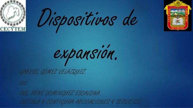 Dispositivos de expansión. GABRIEL GÓMEZ VELÁZQUEZ. 502 ING. RENE DOMÍNGUEZ ESCALONA INSTALA Y CONFIGURA APLICACIONES Y SE...