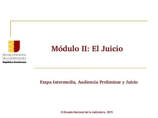 EtapaIntermedia,AudienciaPreliminaryJuicio © Escuela Nacional de la Judicatura, 2015 MóduloII:ElJuicio
