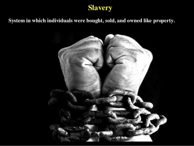 Slavery System in which individuals were bought, sold, and owned like property.