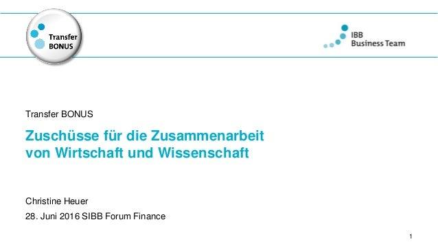 Zuschüsse für die Zusammenarbeit von Wirtschaft und Wissenschaft Transfer BONUS 1 Christine Heuer 28. Juni 2016 SIBB Forum...