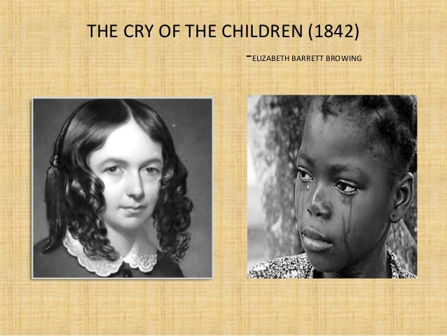 the treatment of children in the poem cry of the children The cry of the children is a famous poem by elizabeth barrett browning do ye hear the children weeping, o my brothers,ere the sorrow comes with yearsthey are leaning their young heads.