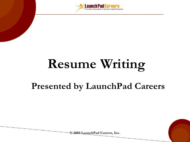 Resume Writing © 2009 LaunchPad Careers, Inc. Presented by LaunchPad Careers