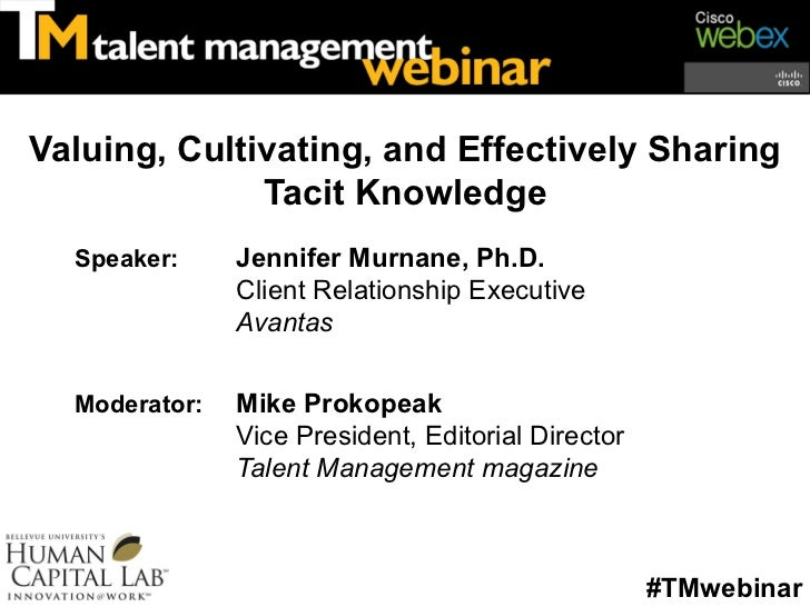 Valuing, Cultivating, and Effectively Sharing              Tacit Knowledge  Speaker:     Jennifer Murnane, Ph.D.          ...