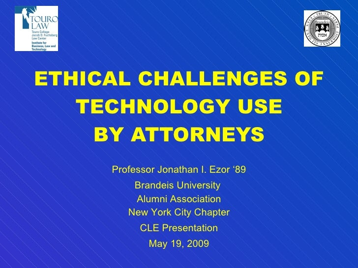 ETHICAL CHALLENGES OF TECHNOLOGY USE BY ATTORNEYS Professor Jonathan I. Ezor '89 Brandeis University  Alumni Association N...