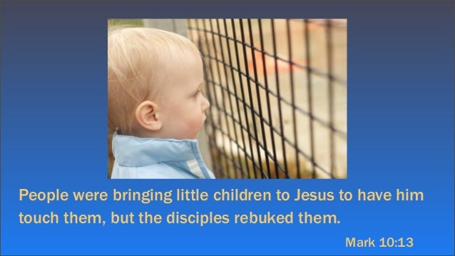 People were bringing little children to Jesus to have himtouch them, but the disciples rebuked them.Mark 10:13