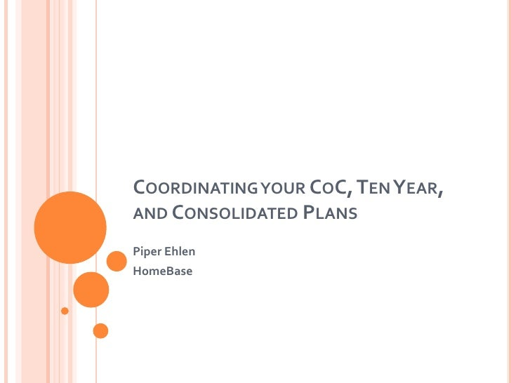 Coordinating your CoC, Ten Year, and Consolidated Plans<br />Piper Ehlen<br />HomeBase<br />