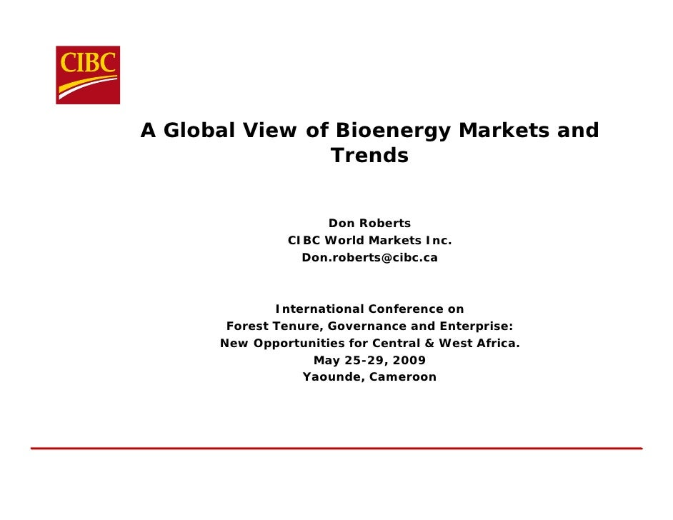 A Global View of Bioenergy Markets and                 Trends                       Don Roberts                CIBC World ...