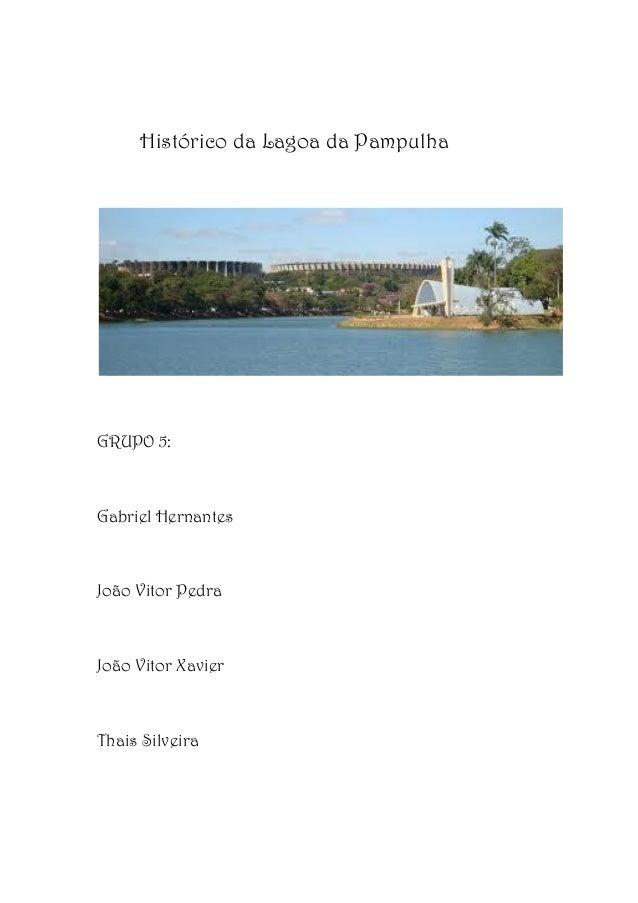 Histórico da Lagoa da Pampulha  GRUPO 5:  Gabriel Hernantes  João Vitor Pedra  João Vitor Xavier  Thais Silveira