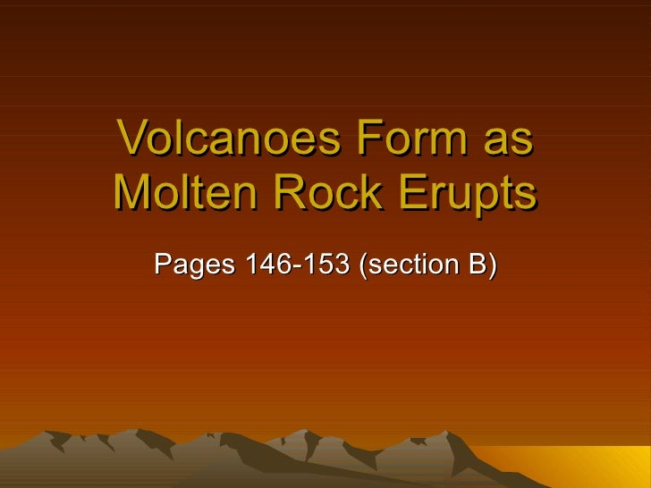 Volcanoes Form as Molten Rock Erupts Pages 146-153 (section B)
