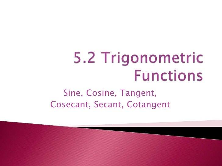 5.2 Trigonometric  Functions<br />Sine, Cosine, Tangent, <br />Cosecant, Secant, Cotangent<br />