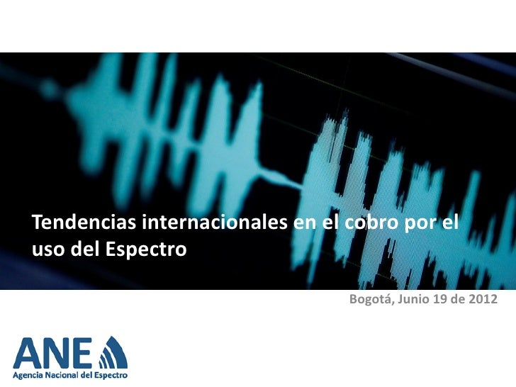 Tendencias internacionales en el cobro por eluso del Espectro                                 Bogotá, Junio 19 de 2012