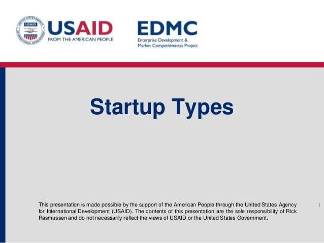 Startup Types  This presentation is made possible by the support of the American People through the United States Agency f...