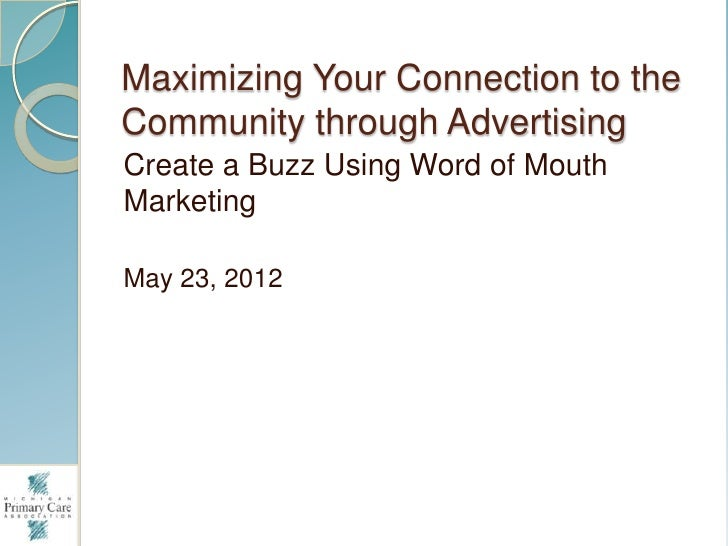 Maximizing Your Connection to theCommunity through AdvertisingCreate a Buzz Using Word of MouthMarketingMay 23, 2012