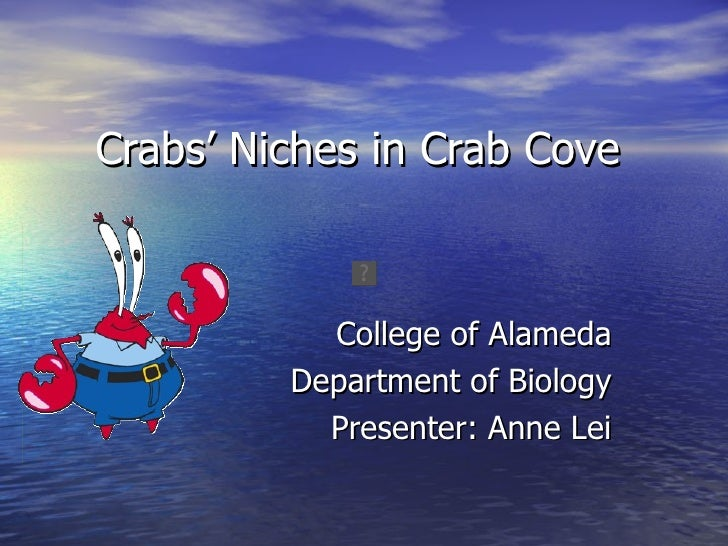 Crabs' Niches in Crab Cove           College of Alameda         Department of Biology           Presenter: Anne Lei