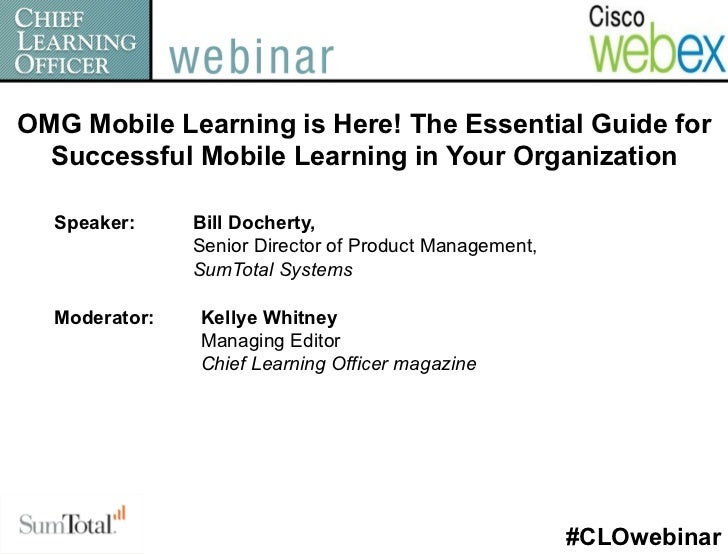 OMG Mobile Learning is Here! The Essential Guide for  Successful Mobile Learning in Your Organization  Speaker:     Bill D...