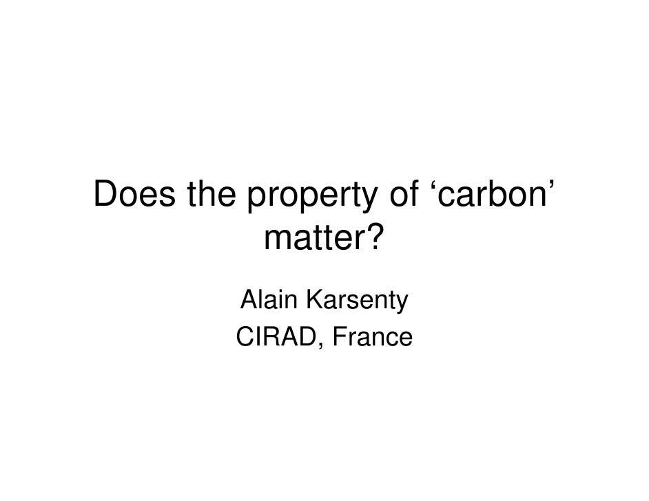 Does the property of 'carbon'           matter?         Alain Karsenty         CIRAD, France