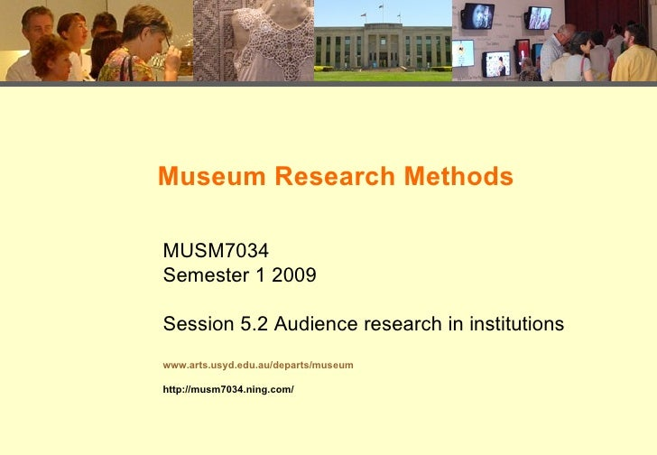 Museum Research Methods MUSM7034 Semester 1 2009 Session 5.2 Audience research in institutions www.arts.usyd.edu.au/depart...