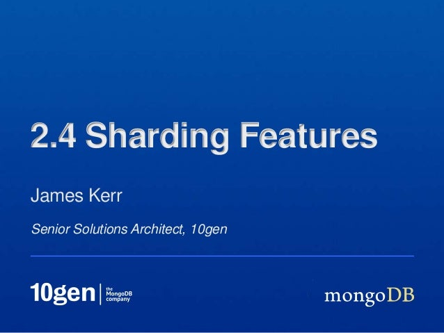 Senior Solutions Architect, 10genJames Kerr2.4 Sharding Features