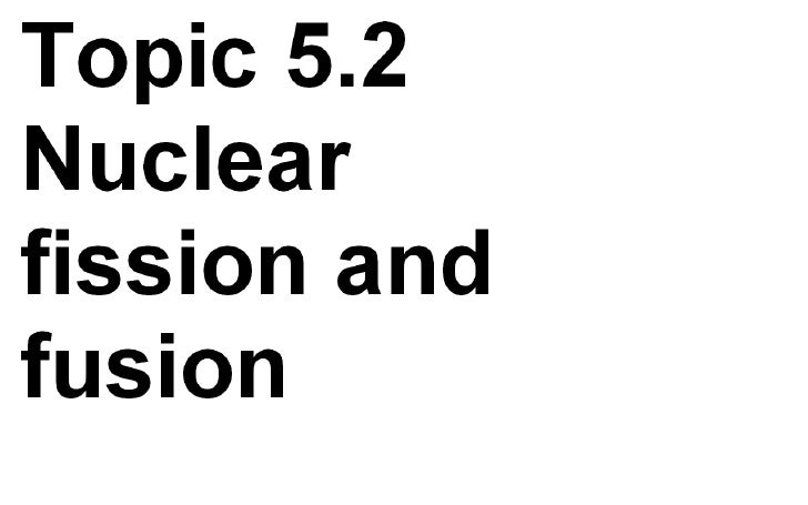 5 2 Nuclear Fission And Fusion