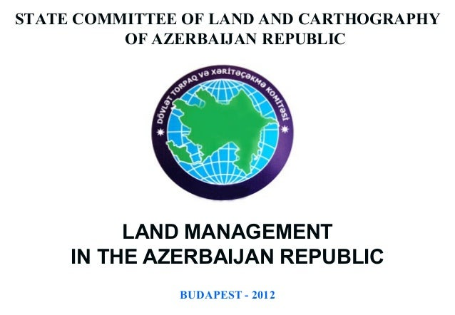 STATE COMMITTEE OF LAND AND CARTHOGRAPHY          OF AZERBAIJAN REPUBLIC          LAND MANAGEMENT     IN THE AZERBAIJAN RE...