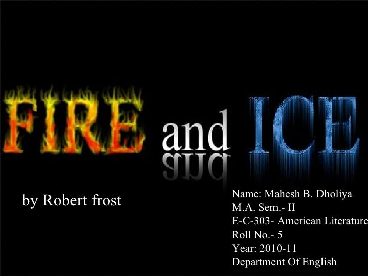 fire ice robert frost essays An essay or paper on the poem, fire and ice by robert frost the poem fire and ice by robert frost, is about how the world will end the title is the.