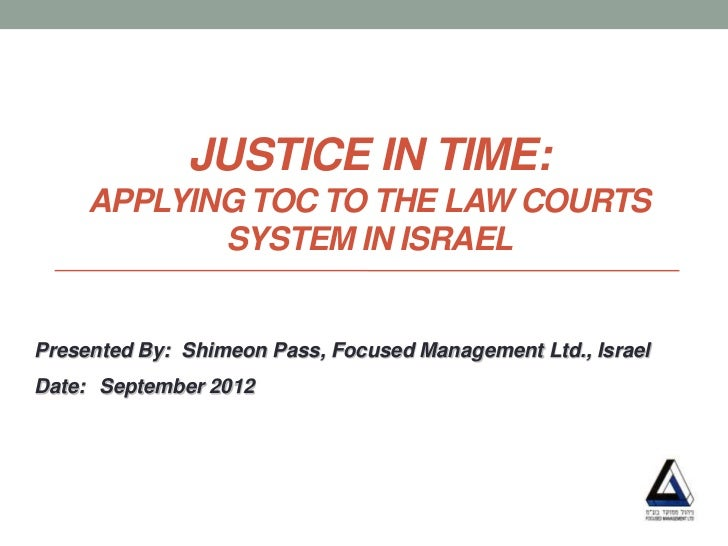 JUSTICE IN TIME:     APPLYING TOC TO THE LAW COURTS            SYSTEM IN ISRAELPresented By: Shimeon Pass, Focused Managem...