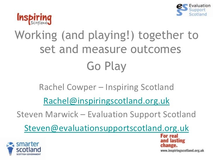 Working (and playing!) together to    set and measure outcomes             Go Play      Rachel Cowper – Inspiring Scotland...