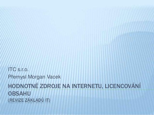 ITC s.r.o.Přemysl Morgan VacekHODNOTNÉ ZDROJE NA INTERNETU, LICENCOVÁNÍOBSAHU(REVIZE ZÁKLADŮ IT)