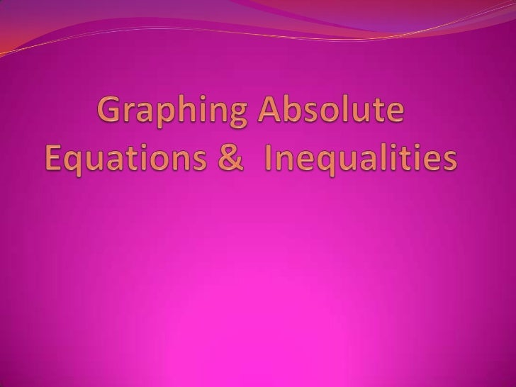 Graphing Absolute Equations &  Inequalities<br />