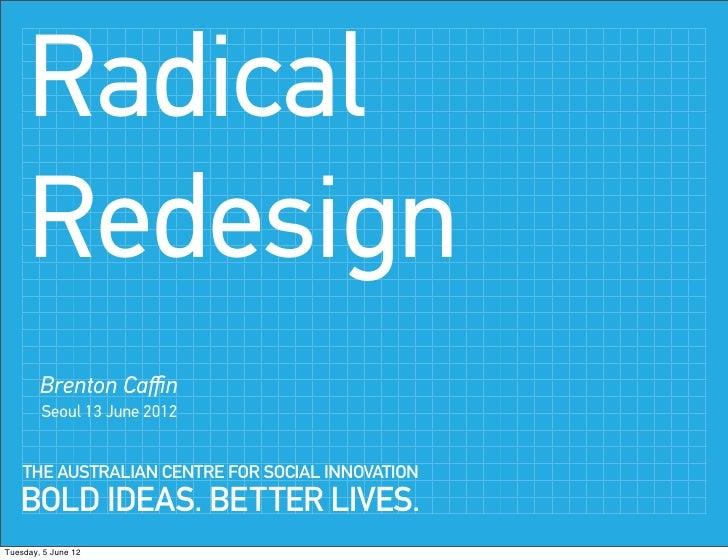 Radical     Redesign        Brenton Caffin        Seoul 13 June 2012    THE AUSTRALIAN CENTRE FOR SOCIAL INNOVATION   BOLD I...