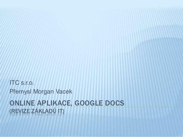 ITC s.r.o.Přemysl Morgan VacekONLINE APLIKACE, GOOGLE DOCS(REVIZE ZÁKLADŮ IT)