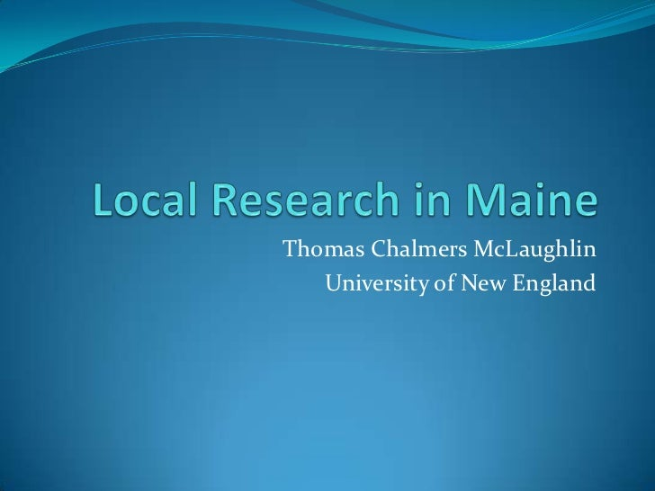 Local Research in Maine<br />Thomas Chalmers McLaughlin<br />University of New England<br />
