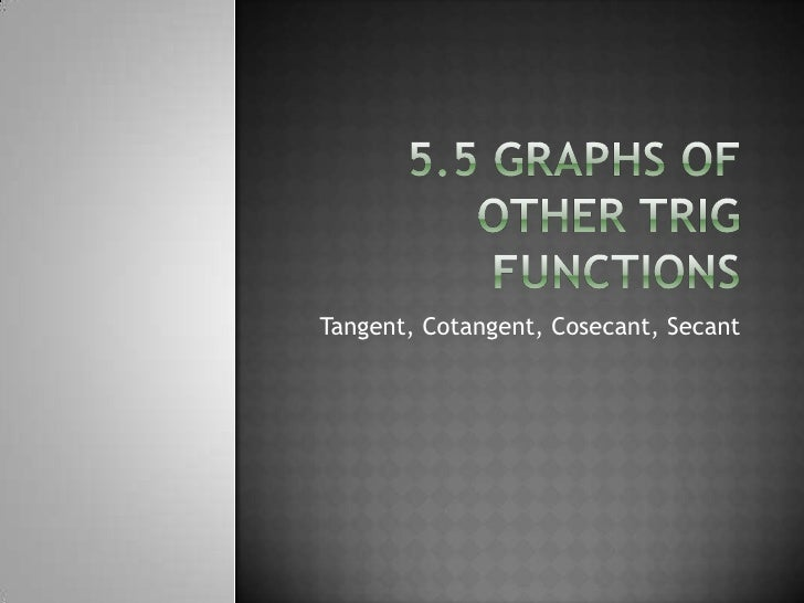 5.5 Graphs of Other Trig Functions<br />Tangent, Cotangent, Cosecant, Secant<br />
