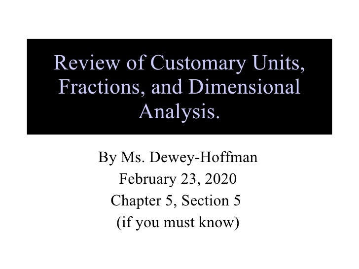 Review of Customary Units, Fractions, and Dimensional Analysis. By Ms. Dewey-Hoffman February 23, 2020 Chapter 5, Section ...