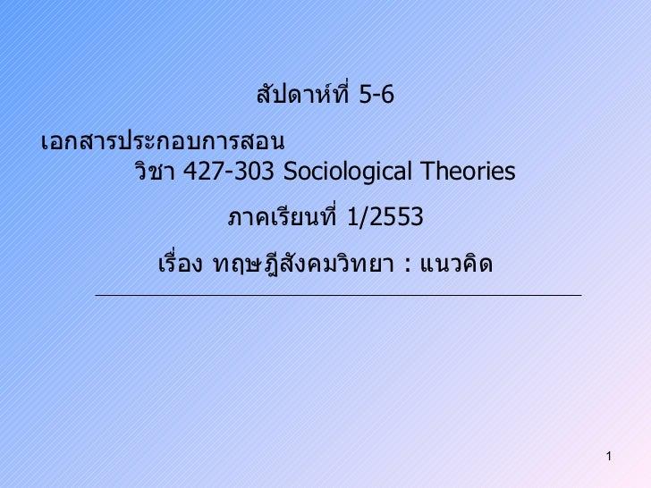 สัปดาห์ที่  5-6 เอกสารประกอบการสอน  วิชา  427-303 Sociological Theories ภาคเรียนที่  1/2553 เรื่อง ทฤษฎีสังคมวิทยา  :  แนว...