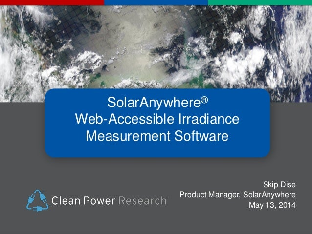 2014 PV Performance Modeling Workshop: SolarAnywhere: WebWeb-Accessible Irradiance Measurement Software: Skip Dise, Clean Power Research