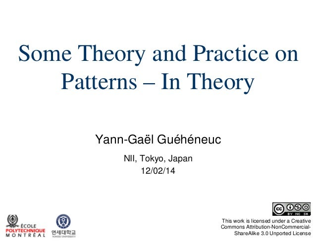 Some Theory and Practice on Patterns – In Theory Yann-Gaël Guéhéneuc NII, Tokyo, Japan 12/02/14  This work is licensed und...