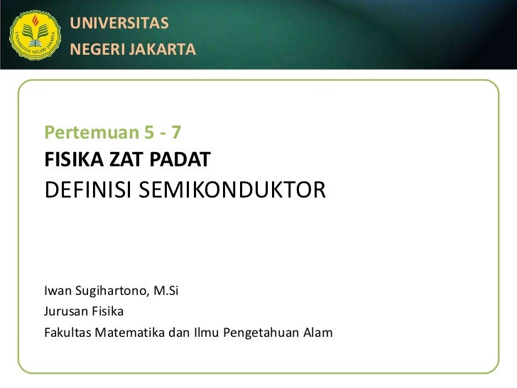 Pertemuan 5 - 7 FISIKA ZAT PADAT DEFINISI SEMIKONDUKTOR Iwan Sugihartono, M.Si Jurusan Fisika Fakultas Matematika dan Ilmu...
