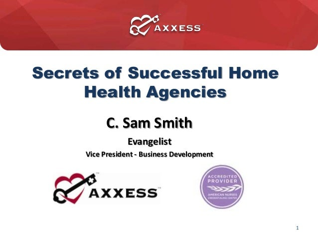 Secrets of Successful HomeHealth AgenciesC. Sam SmithEvangelistVice President - Business Development2013 1