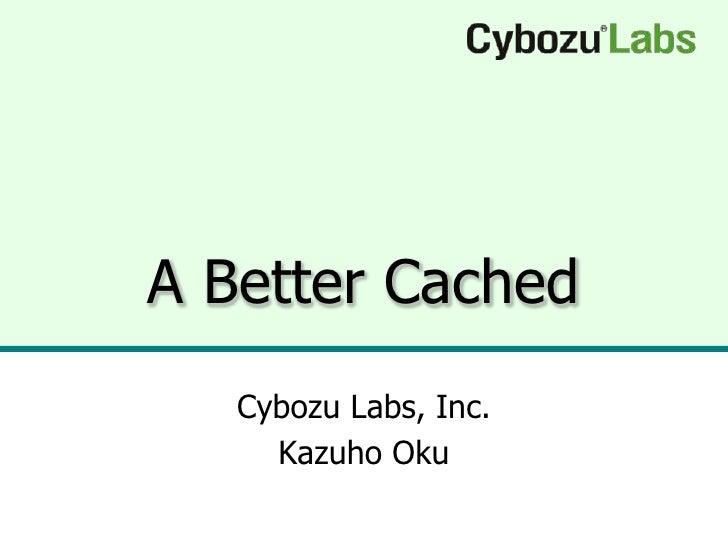 A Better Cached    Cybozu Labs, Inc.      Kazuho Oku