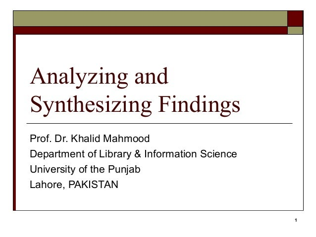 Analyzing andSynthesizing FindingsProf. Dr. Khalid MahmoodDepartment of Library & Information ScienceUniversity of the Pun...