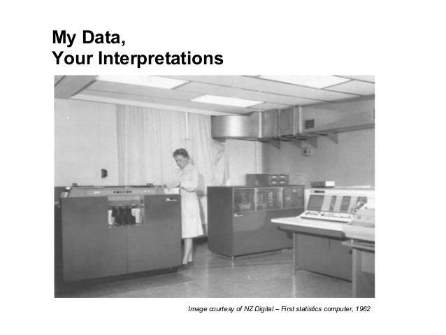 My Data, Your Interpretations Image courtesy of NZ Digital – First statistics computer, 1962