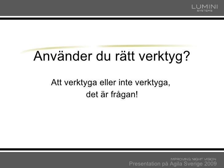 Använder du rätt verktyg? Att verktyga eller inte verktyga,  det är frågan! Presentation på Agila Sverige 2009